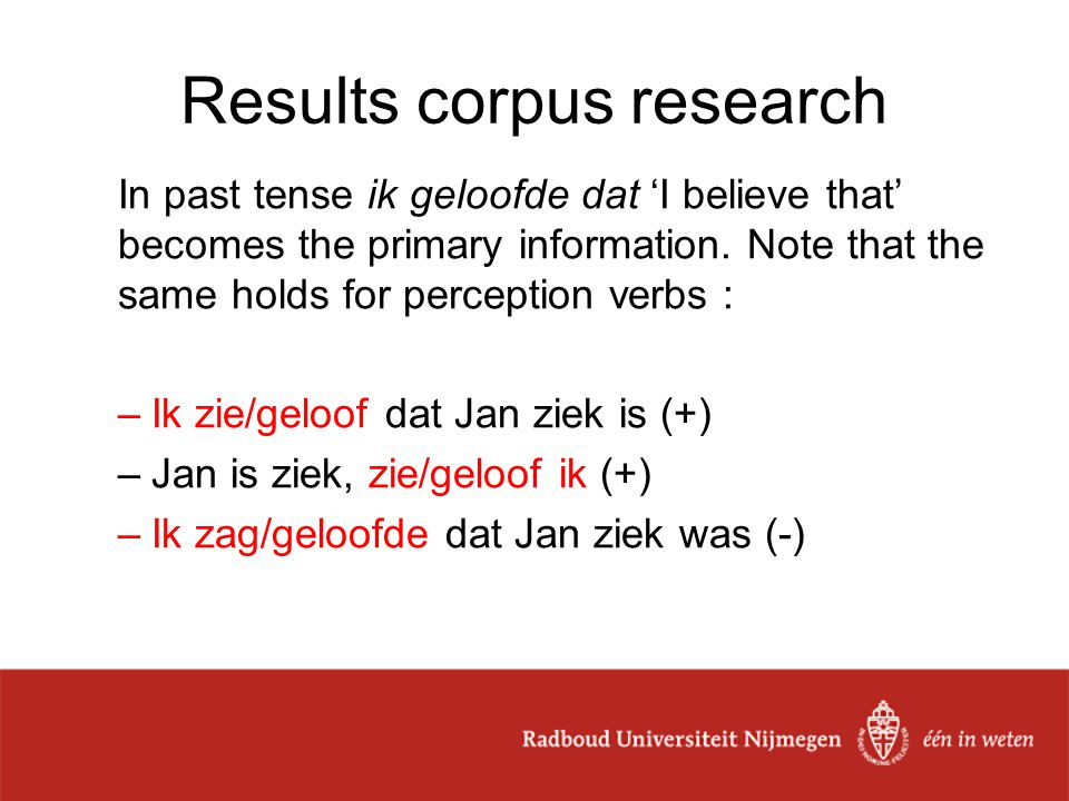 Results corpus research In past tense ik geloofde dat 'I believe that' becomes the primary information. Note that the same holds for perception verbs