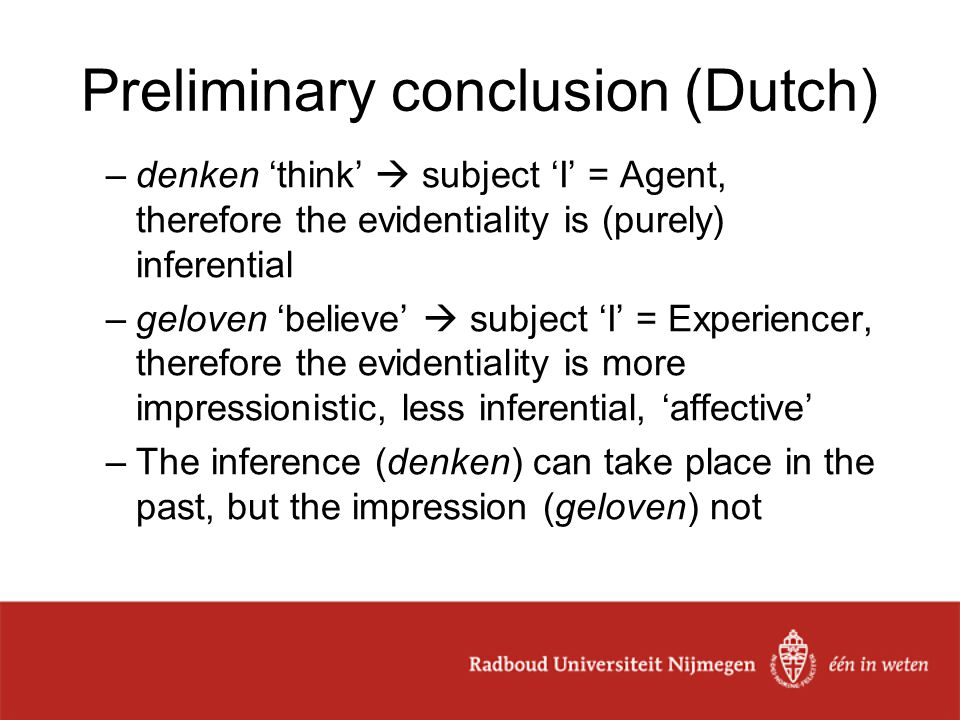 Preliminary conclusion (Dutch) –denken 'think'  subject 'I' = Agent, therefore the evidentiality is (purely) inferential –geloven 'believe'  subject 'I' = Experiencer, therefore the evidentiality is more impressionistic, less inferential, 'affective' –The inference (denken) can take place in the past, but the impression (geloven) not