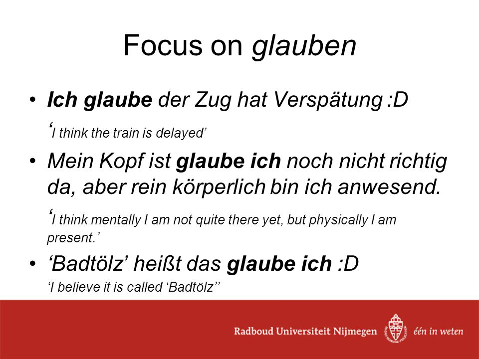 Focus on glauben Ich glaube der Zug hat Verspätung :D ' I think the train is delayed' Mein Kopf ist glaube ich noch nicht richtig da, aber rein körperlich bin ich anwesend.