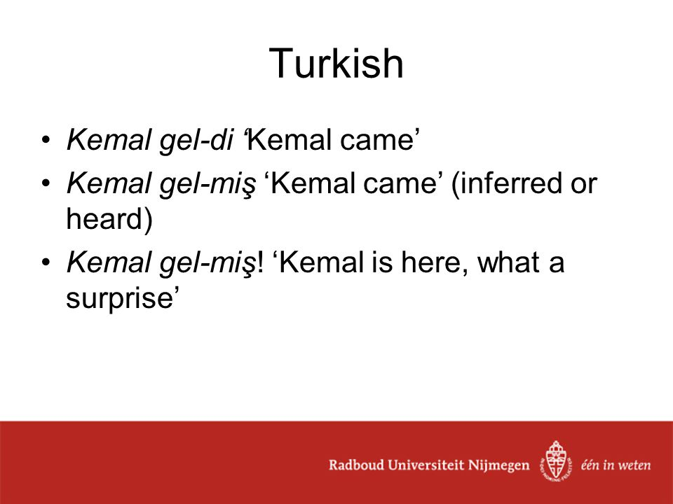 Turkish Kemal gel-di 'Kemal came' Kemal gel-miş 'Kemal came' (inferred or heard) Kemal gel-miş! 'Kemal is here, what a surprise'