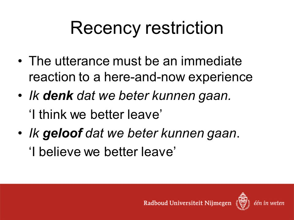 Recency restriction The utterance must be an immediate reaction to a here-and-now experience Ik denk dat we beter kunnen gaan. 'I think we better leav