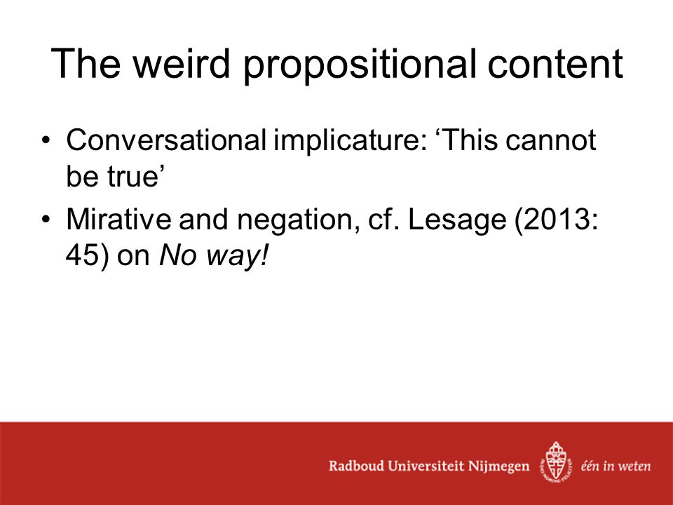 The weird propositional content Conversational implicature: 'This cannot be true' Mirative and negation, cf.