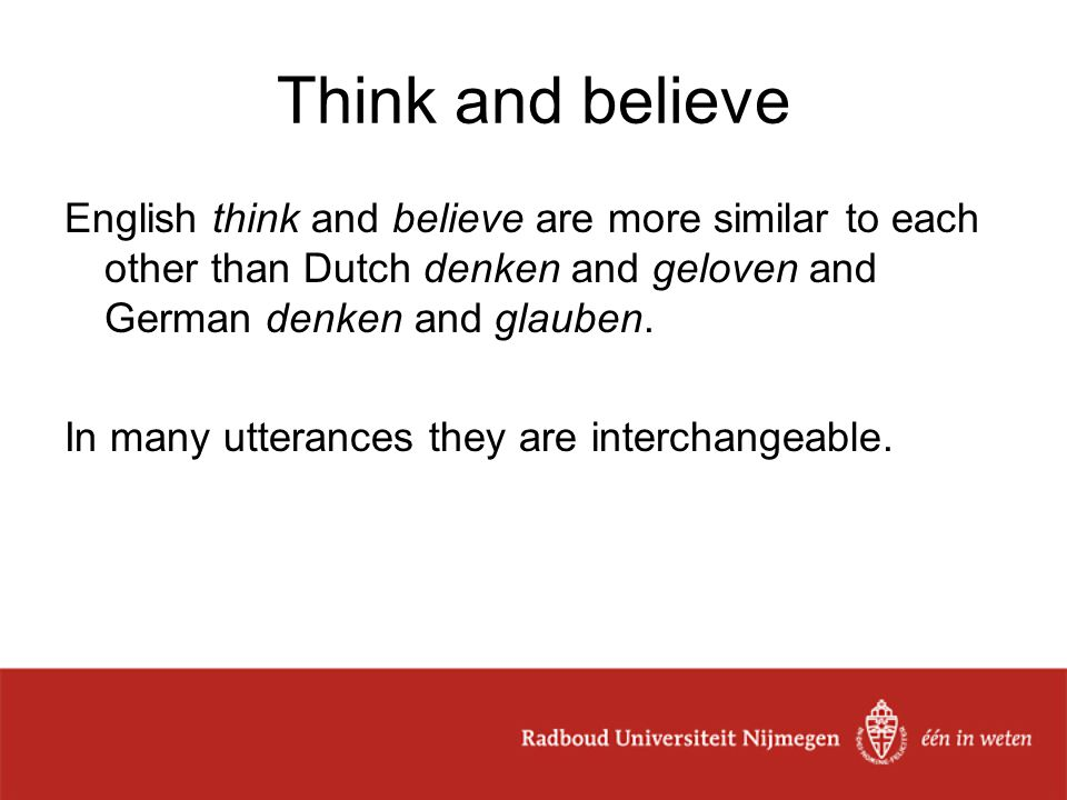 Think and believe English think and believe are more similar to each other than Dutch denken and geloven and German denken and glauben.