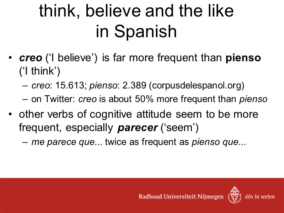 think, believe and the like in Spanish creo ('I believe') is far more frequent than pienso ('I think') –creo: 15.613; pienso: 2.389 (corpusdelespanol.org) –on Twitter: creo is about 50% more frequent than pienso other verbs of cognitive attitude seem to be more frequent, especially parecer ('seem') –me parece que...