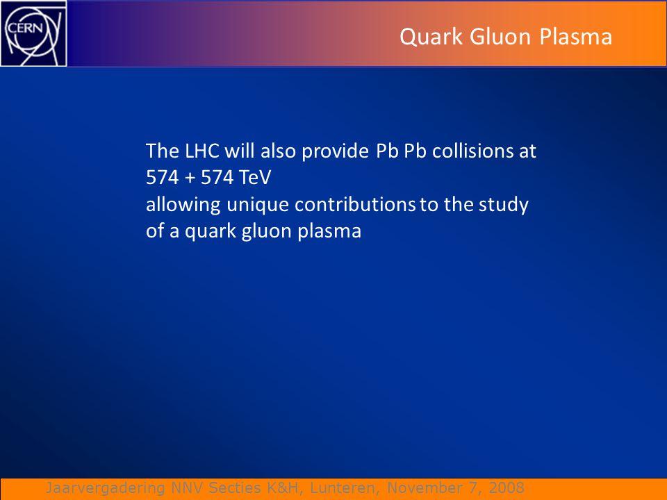 Jaarvergadering NNV Secties K&H, Lunteren, November 7, 2008 Quark Gluon Plasma The LHC will also provide Pb Pb collisions at 574 + 574 TeV allowing un
