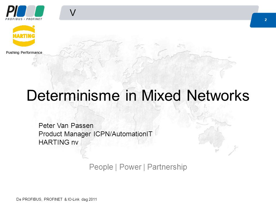 De PROFIBUS, PROFINET & IO-Link dag 2011 V 2 Determinisme in Mixed Networks People | Power | Partnership Peter Van Passen Product Manager ICPN/AutomationIT HARTING nv Pushing Performance