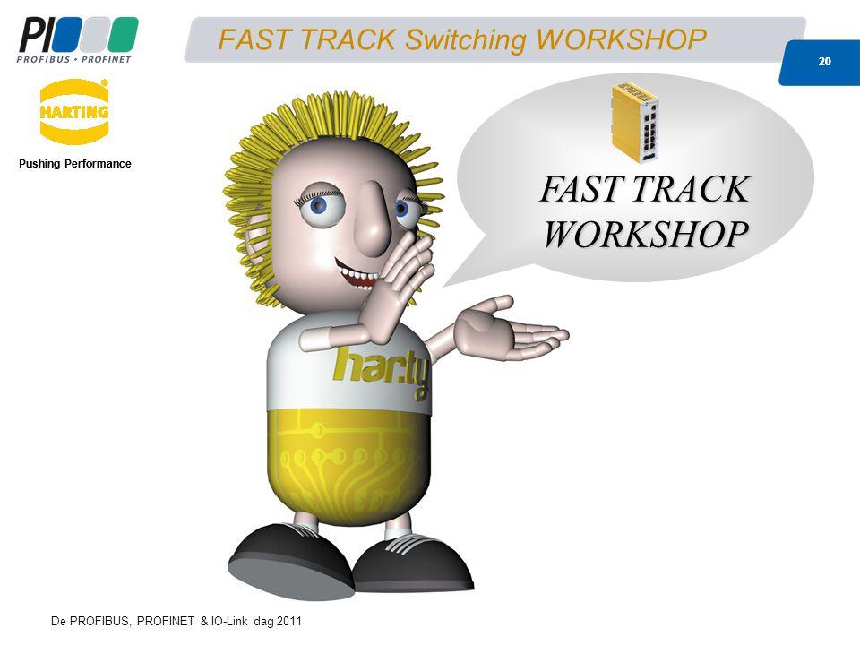 De PROFIBUS, PROFINET & IO-Link dag 2011 20 FAST TRACK Switching WORKSHOP Pushing Performance 20 Pushing Performance FAST TRACK WORKSHOP