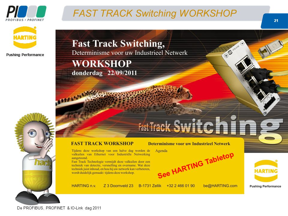De PROFIBUS, PROFINET & IO-Link dag 2011 21 FAST TRACK Switching WORKSHOP Pushing Performance 21 Pushing Performance See HARTING Tabletop