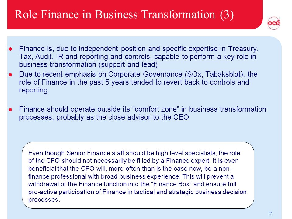 17 Role Finance in Business Transformation (3) l Finance is, due to independent position and specific expertise in Treasury, Tax, Audit, IR and reporting and controls, capable to perform a key role in business transformation (support and lead) l Due to recent emphasis on Corporate Governance (SOx, Tabaksblat), the role of Finance in the past 5 years tended to revert back to controls and reporting l Finance should operate outside its comfort zone in business transformation processes, probably as the close advisor to the CEO Even though Senior Finance staff should be high level specialists, the role of the CFO should not necessarily be filled by a Finance expert.
