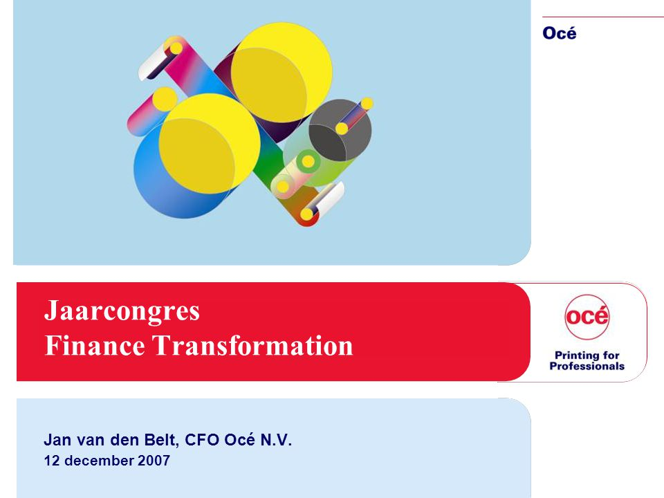 Jaarcongres Finance Transformation Jan van den Belt, CFO Océ N.V. 12 december 2007