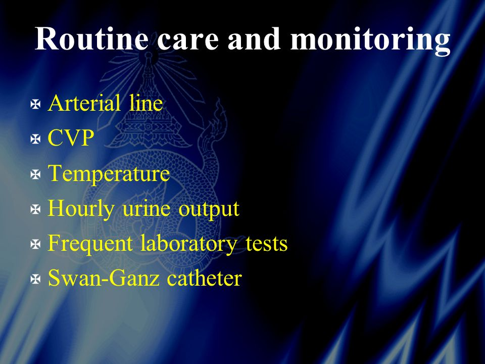 Routine care and monitoring X Arterial line X CVP X Temperature X Hourly urine output X Frequent laboratory tests X Swan-Ganz catheter
