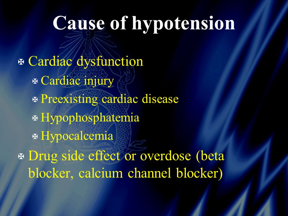 Cause of hypotension X Cardiac dysfunction X Cardiac injury X Preexisting cardiac disease X Hypophosphatemia X Hypocalcemia X Drug side effect or overdose (beta blocker, calcium channel blocker)