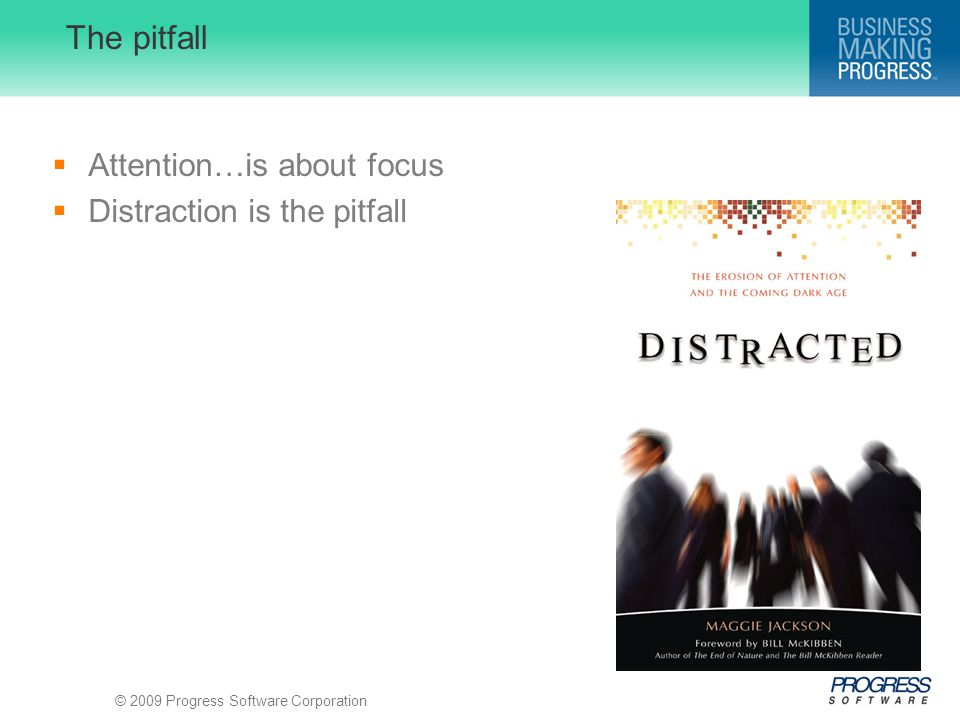 © 2009 Progress Software Corporation The pitfall  Attention…is about focus  Distraction is the pitfall