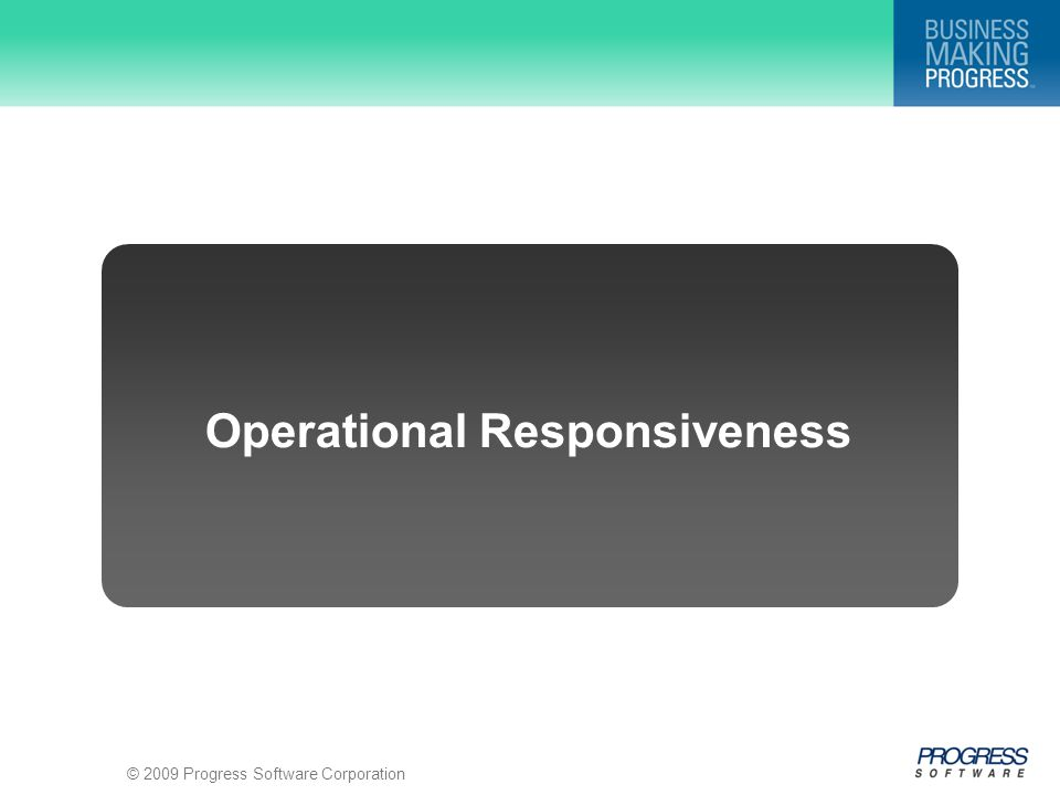 © 2009 Progress Software Corporation Operational Responsiveness