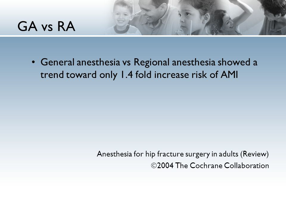 GA vs RA General anesthesia vs Regional anesthesia showed a trend toward only 1.4 fold increase risk of AMI Anesthesia for hip fracture surgery in adu