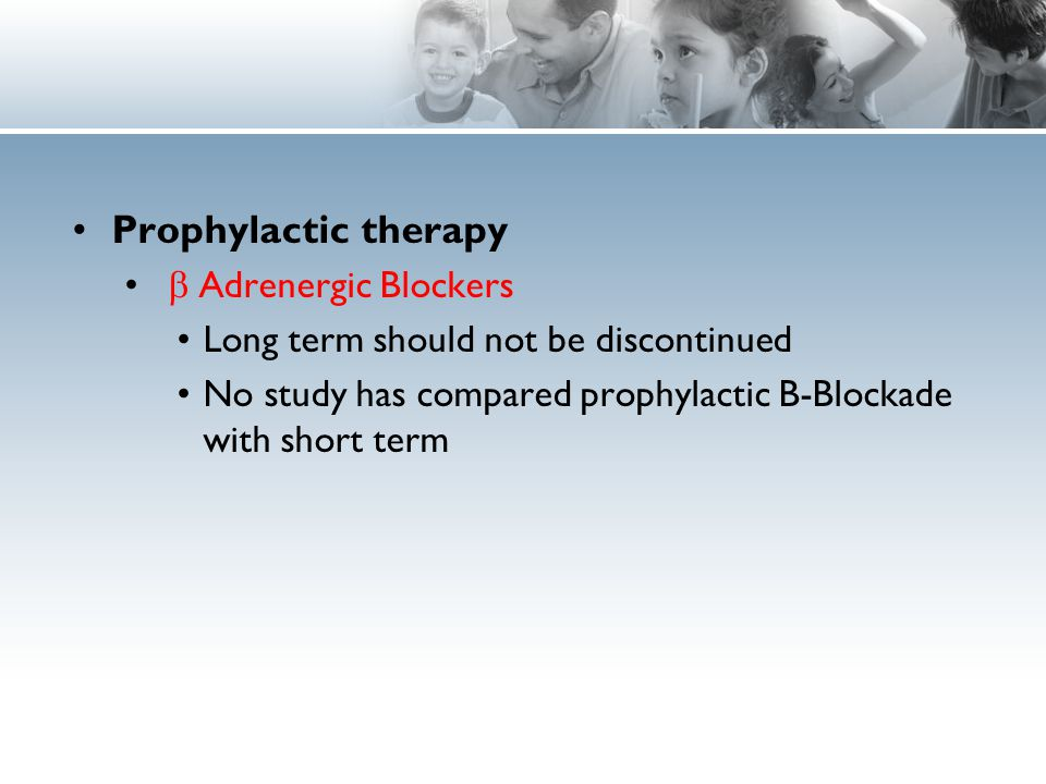 Prophylactic therapy  Adrenergic Blockers Long term should not be discontinued No study has compared prophylactic B-Blockade with short term