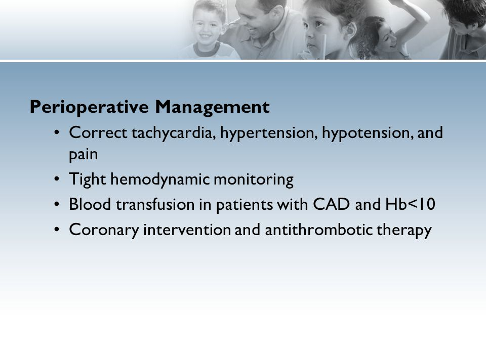 Perioperative Management Correct tachycardia, hypertension, hypotension, and pain Tight hemodynamic monitoring Blood transfusion in patients with CAD