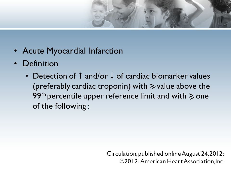 Acute Myocardial Infarction Definition Detection of  and/or  of cardiac biomarker values (preferably cardiac troponin) with > value above the 99 th percentile upper reference limit and with > one of the following : Circulation, published online August 24,2012;  2012 American Heart Association,Inc.
