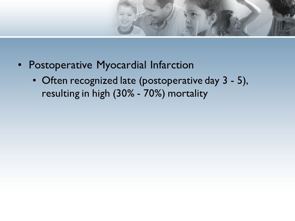 Postoperative Myocardial Infarction Often recognized late (postoperative day 3 - 5), resulting in high (30% - 70%) mortality