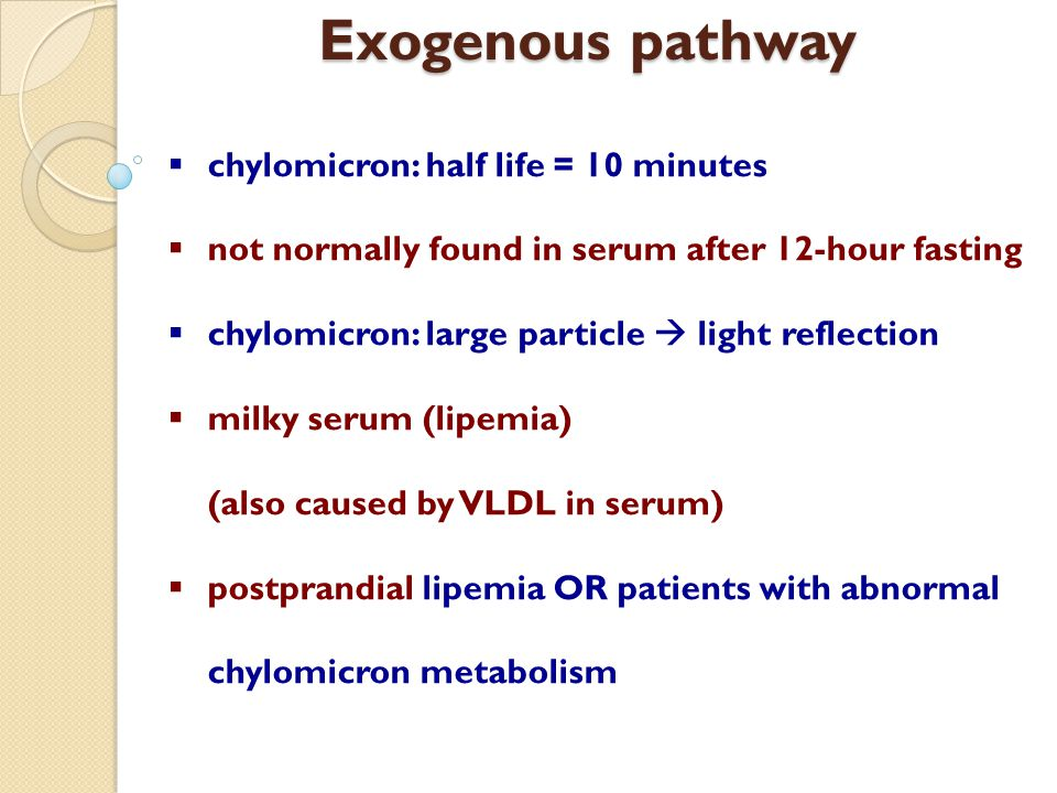 Exogenous pathway  chylomicron: half life = 10 minutes  not normally found in serum after 12-hour fasting  chylomicron: large particle  light refl