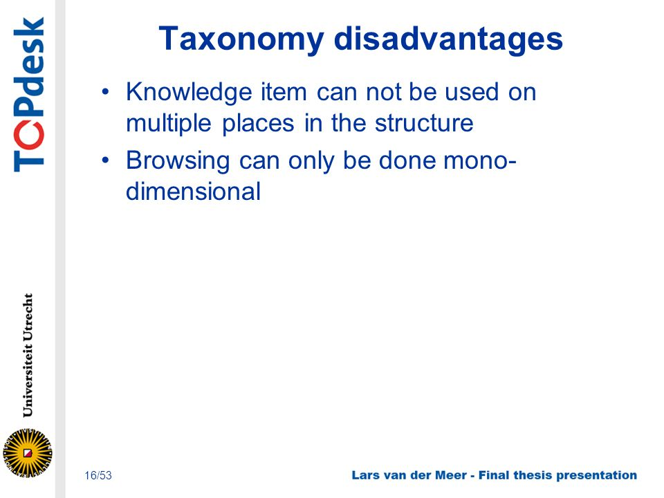 Taxonomy disadvantages Knowledge item can not be used on multiple places in the structure Browsing can only be done mono- dimensional 16/53