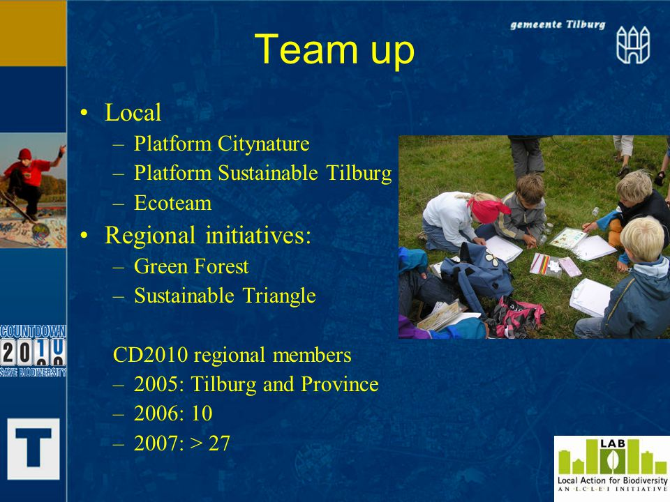 Team up Local –Platform Citynature –Platform Sustainable Tilburg –Ecoteam Regional initiatives: –Green Forest –Sustainable Triangle CD2010 regional members –2005: Tilburg and Province –2006: 10 –2007: > 27