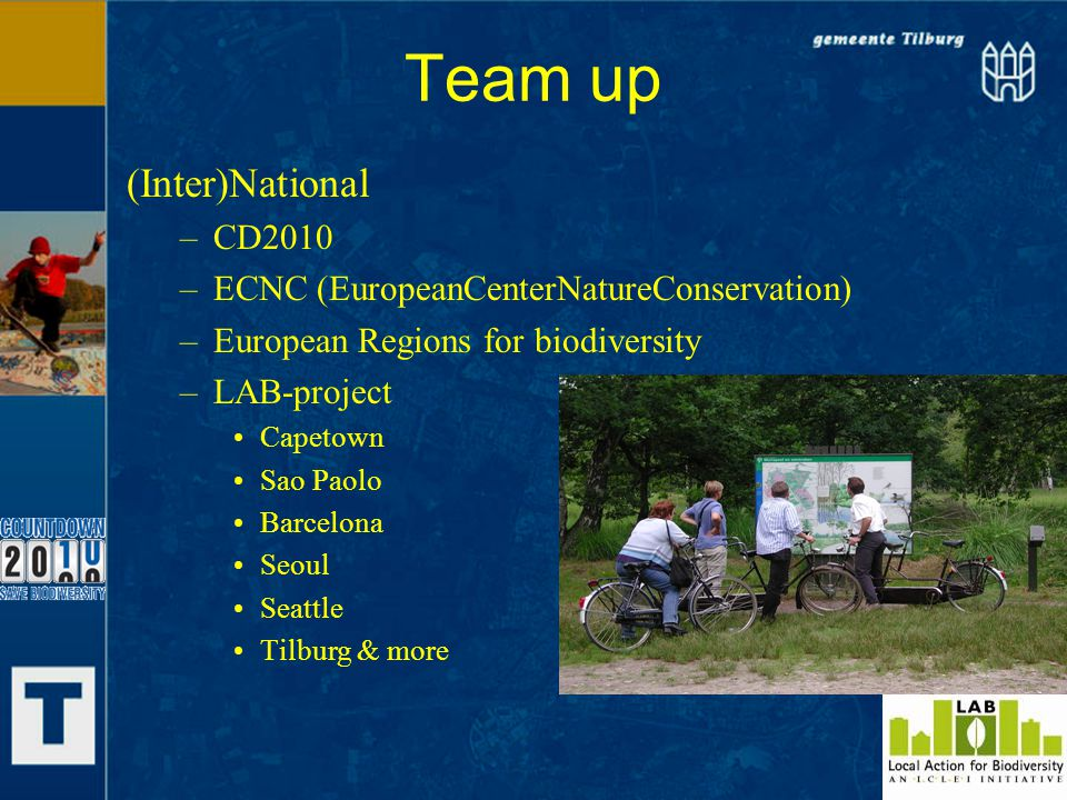 Team up (Inter)National –CD2010 –ECNC (EuropeanCenterNatureConservation) –European Regions for biodiversity –LAB-project Capetown Sao Paolo Barcelona Seoul Seattle Tilburg & more