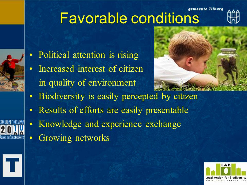 Favorable conditions Political attention is rising Increased interest of citizen in quality of environment Biodiversity is easily percepted by citizen Results of efforts are easily presentable Knowledge and experience exchange Growing networks