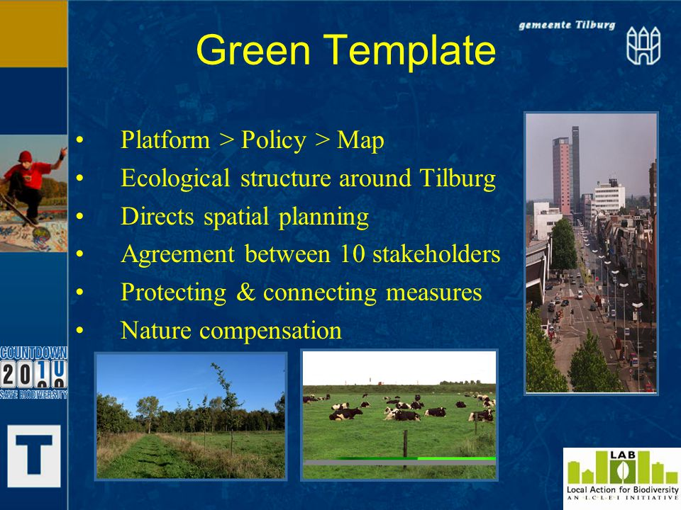 Green Template Platform > Policy > Map Ecological structure around Tilburg Directs spatial planning Agreement between 10 stakeholders Protecting & connecting measures Nature compensation