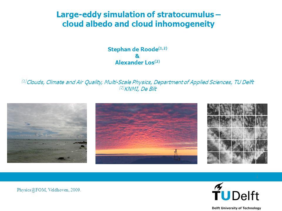 Physics@FOM, Veldhoven, 2009. 1 Large-eddy simulation of stratocumulus – cloud albedo and cloud inhomogeneity Stephan de Roode (1,2) & Alexander Los (
