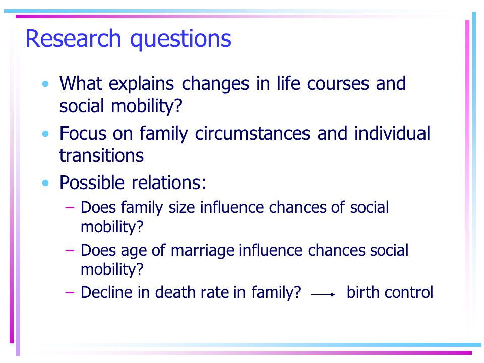 Research questions What explains changes in life courses and social mobility.