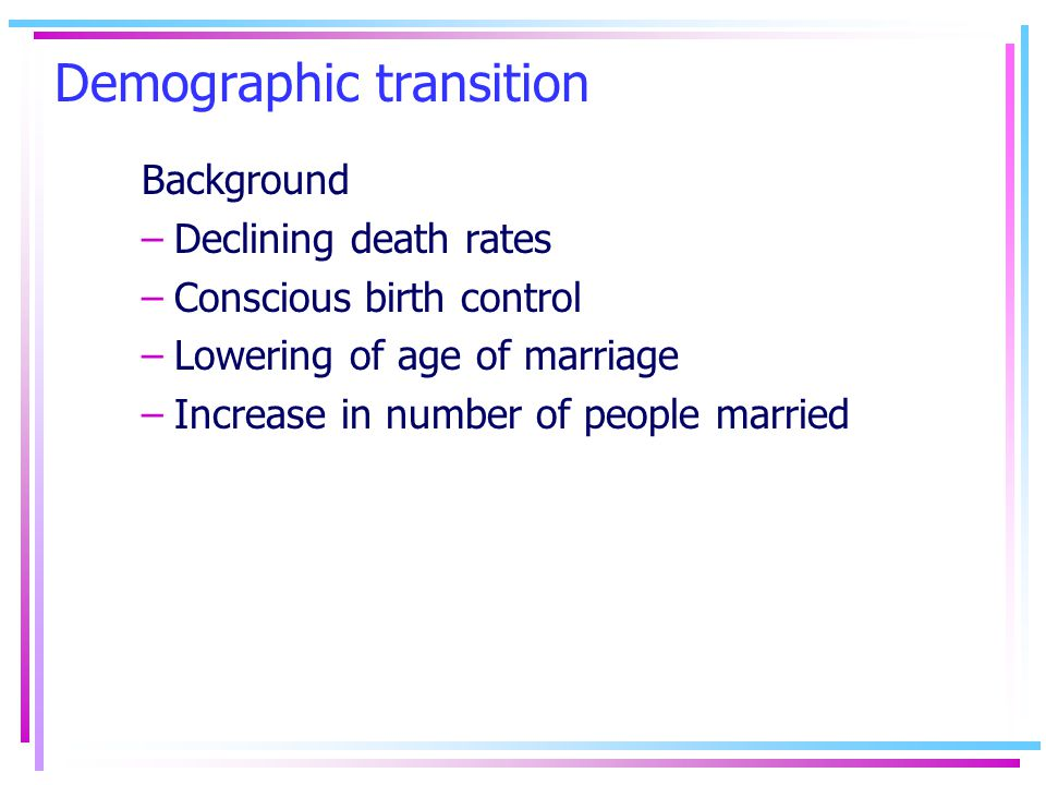 Demographic transition Background –Declining death rates –Conscious birth control –Lowering of age of marriage –Increase in number of people married