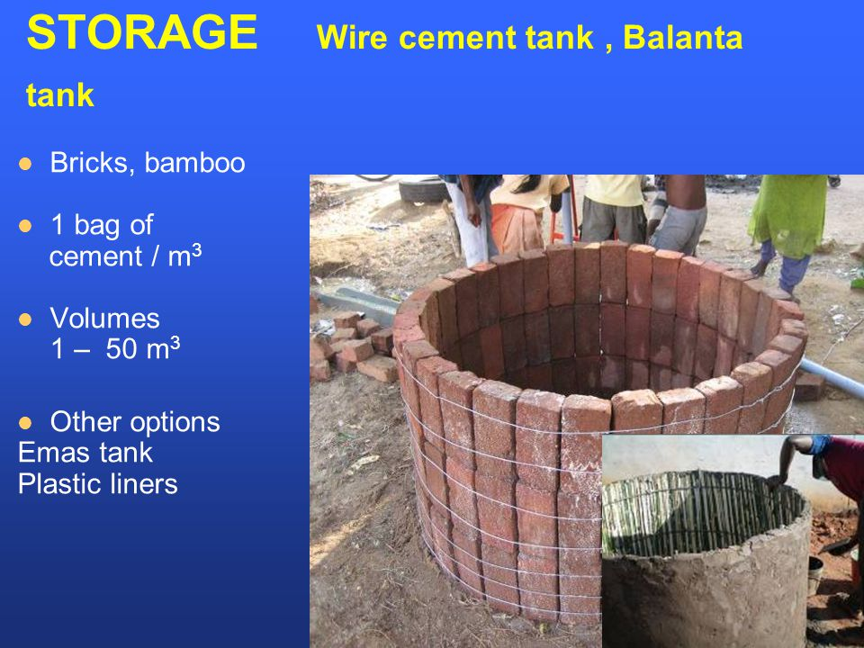 STORAGE Wire cement tank, Balanta tank Bricks, bamboo 1 bag of cement / m 3 Volumes 1 – 50 m 3 Other options Emas tank Plastic liners