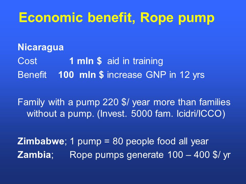 Economic benefit, Rope pump Nicaragua Cost 1 mln $ aid in training Benefit 100 mln $ increase GNP in 12 yrs Family with a pump 220 $/ year more than families without a pump.