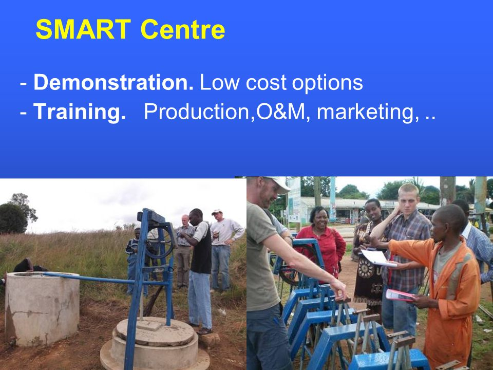 - Demonstration. Low cost options - Training. Production,O&M, marketing,.. SMART Centre