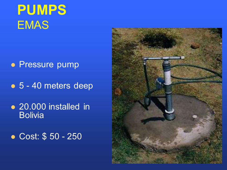 Pressure pump 5 - 40 meters deep 20.000 installed in Bolivia Cost: $ 50 - 250 PUMPS EMAS