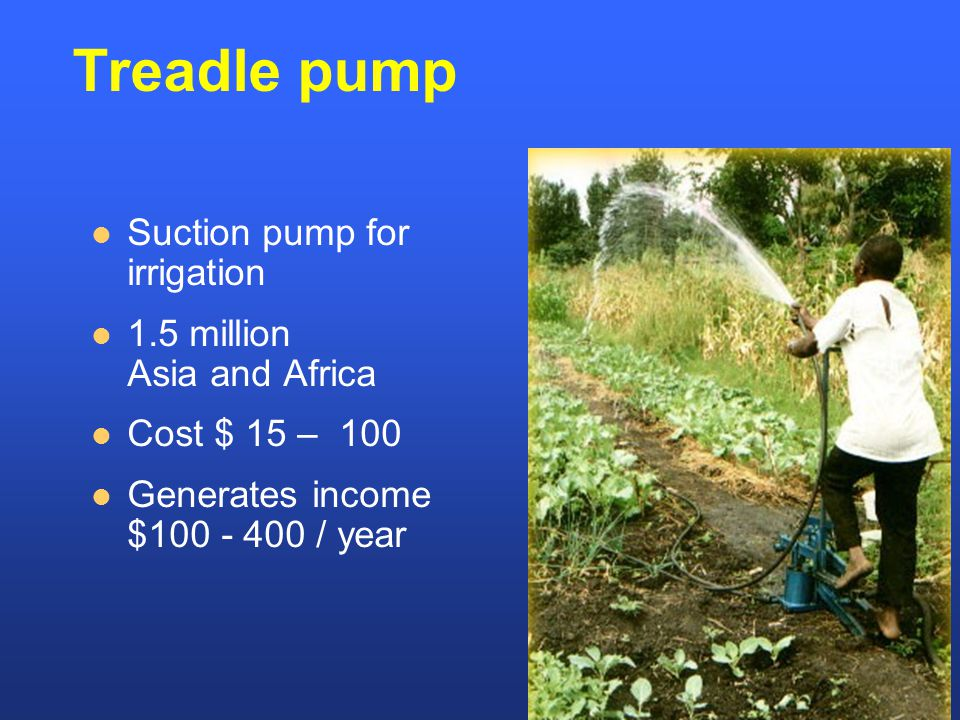 Treadle pump Suction pump for irrigation 1.5 million Asia and Africa Cost $ 15 – 100 Generates income $100 - 400 / year