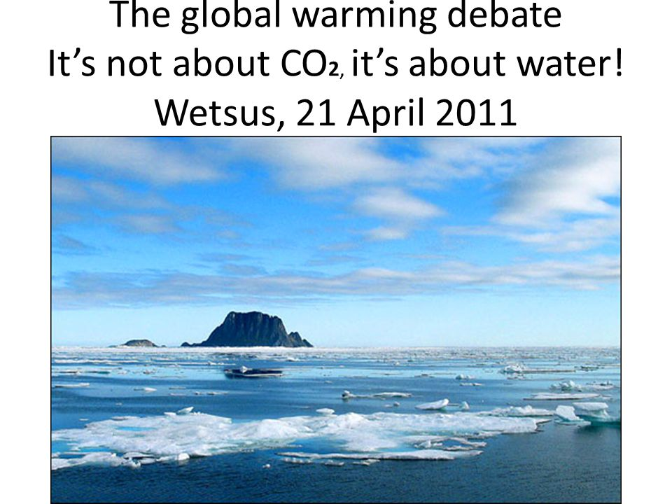 The global warming debate It's not about CO 2, it's about water! Wetsus, 21 April 2011