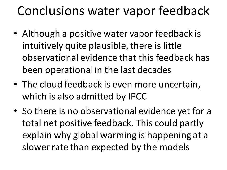 Conclusions water vapor feedback Although a positive water vapor feedback is intuitively quite plausible, there is little observational evidence that this feedback has been operational in the last decades The cloud feedback is even more uncertain, which is also admitted by IPCC So there is no observational evidence yet for a total net positive feedback.