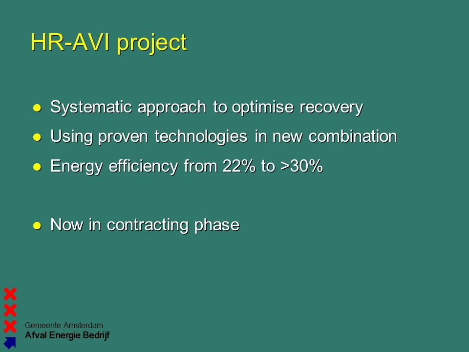 Gemeente Amsterdam Afval Energie Bedrijf HR-AVI project Systematic approach to optimise recovery Using proven technologies in new combination Energy efficiency from 22% to >30% Now in contracting phase Systematic approach to optimise recovery Using proven technologies in new combination Energy efficiency from 22% to >30% Now in contracting phase