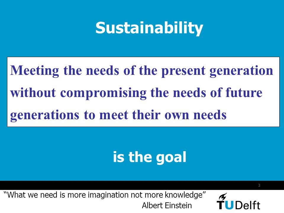 3 Meeting the needs of the present generation without compromising the needs of future generations to meet their own needs is the goal Sustainability