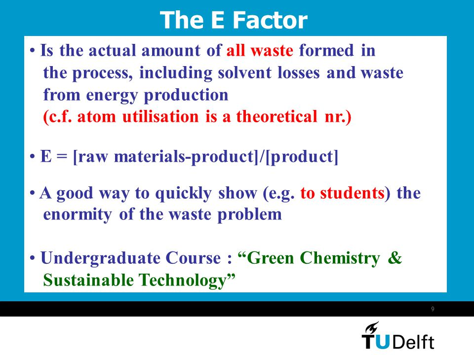 9 The E Factor Is the actual amount of all waste formed in the process, including solvent losses and waste from energy production (c.f. atom utilisati