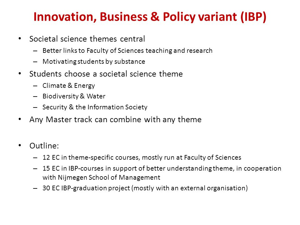 Innovation, Business & Policy variant (IBP) Societal science themes central – Better links to Faculty of Sciences teaching and research – Motivating students by substance Students choose a societal science theme – Climate & Energy – Biodiversity & Water – Security & the Information Society Any Master track can combine with any theme Outline: – 12 EC in theme-specific courses, mostly run at Faculty of Sciences – 15 EC in IBP-courses in support of better understanding theme, in cooperation with Nijmegen School of Management – 30 EC IBP-graduation project (mostly with an external organisation)