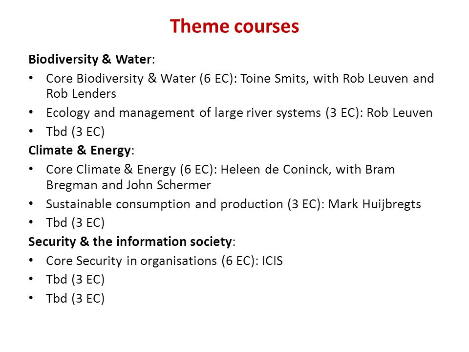 Theme courses Biodiversity & Water: Core Biodiversity & Water (6 EC): Toine Smits, with Rob Leuven and Rob Lenders Ecology and management of large river systems (3 EC): Rob Leuven Tbd (3 EC) Climate & Energy: Core Climate & Energy (6 EC): Heleen de Coninck, with Bram Bregman and John Schermer Sustainable consumption and production (3 EC): Mark Huijbregts Tbd (3 EC) Security & the information society: Core Security in organisations (6 EC): ICIS Tbd (3 EC)