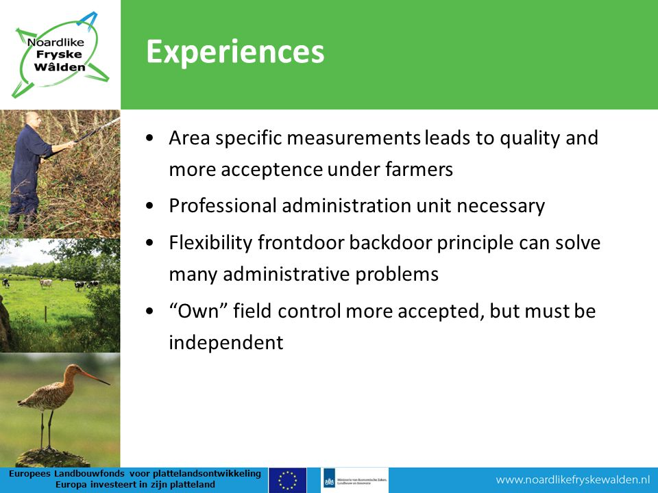 Area specific measurements leads to quality and more acceptence under farmers Professional administration unit necessary Flexibility frontdoor backdoor principle can solve many administrative problems Own field control more accepted, but must be independent Experiences Europees Landbouwfonds voor plattelandsontwikkeling Europa investeert in zijn platteland