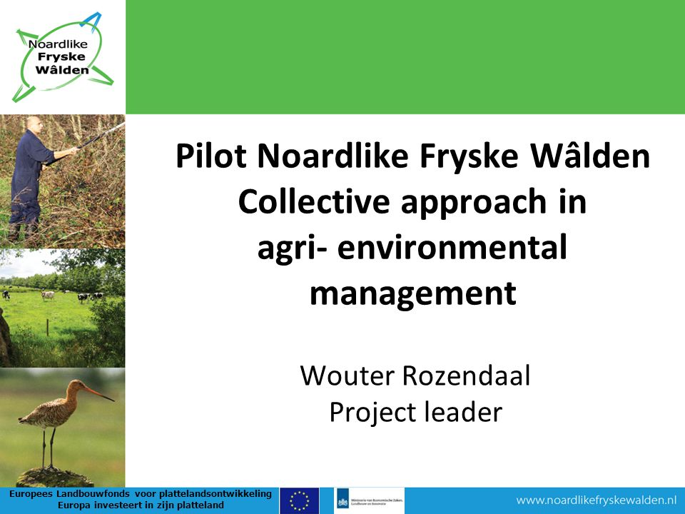 Wouter Rozendaal Project leader Pilot Noardlike Fryske Wâlden Collective approach in agri- environmental management Europees Landbouwfonds voor plattelandsontwikkeling Europa investeert in zijn platteland
