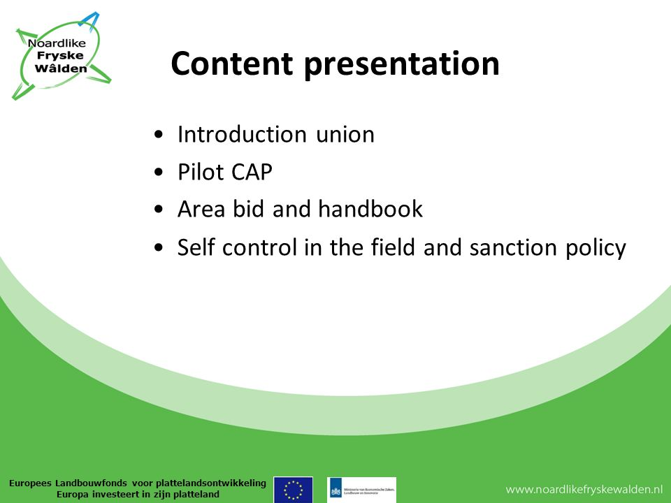 Content presentation Introduction union Pilot CAP Area bid and handbook Self control in the field and sanction policy Europees Landbouwfonds voor plattelandsontwikkeling Europa investeert in zijn platteland