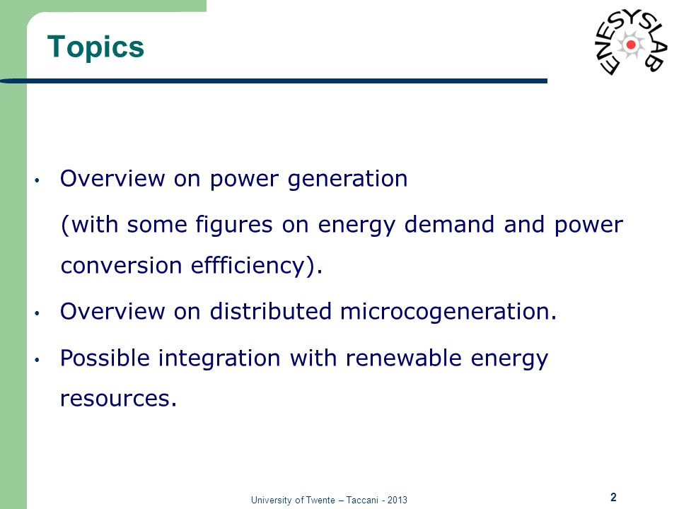 University of Twente – Taccani - 2013 Topics 2 Overview on power generation (with some figures on energy demand and power conversion effficiency).