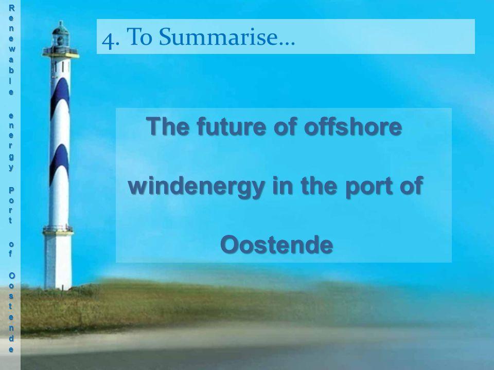 4. To Summarise… The future of offshore windenergy in the port of windenergy in the port ofOostende
