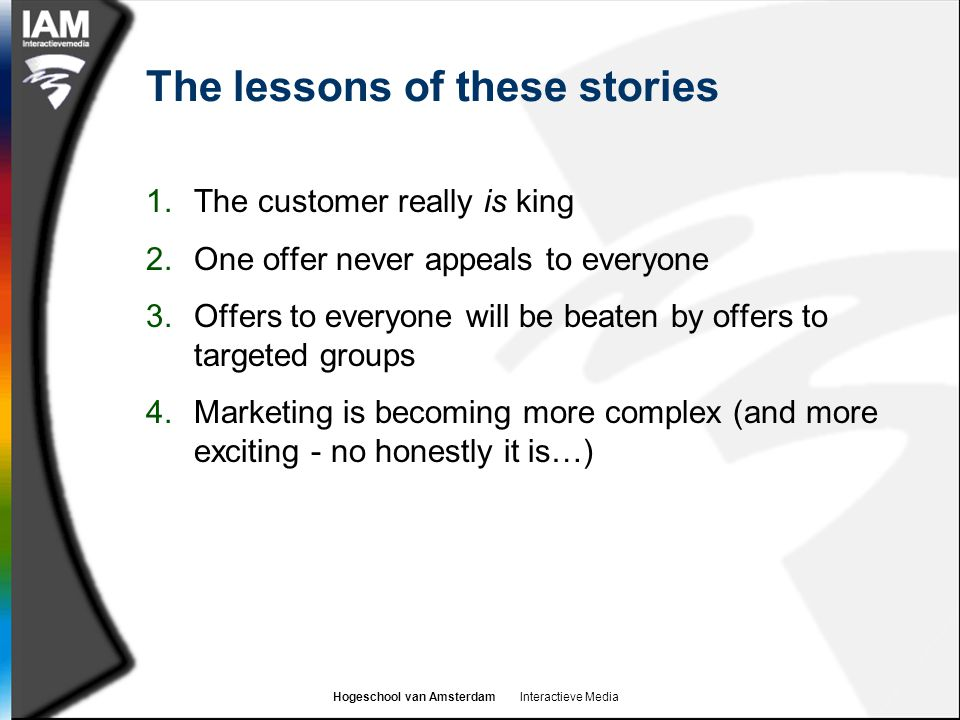 Hogeschool van Amsterdam Interactieve Media The lessons of these stories 1.The customer really is king 2.One offer never appeals to everyone 3.Offers
